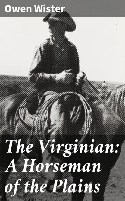 Owen Wister The Virginian: A Horseman of the Plains owen wister the cowboy megapack ®