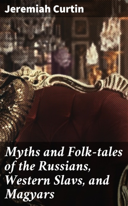 Фото - Jeremiah Curtin Myths and Folk-tales of the Russians, Western Slavs, and Magyars goddard pliny earle myths and tales from the white mountain apache