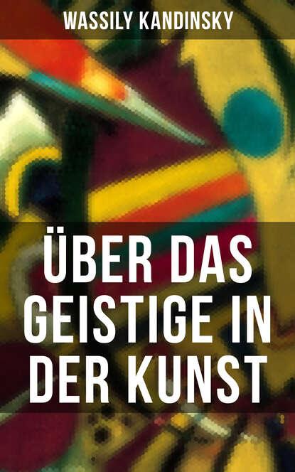 Wassily Kandinsky Über das Geistige in der Kunst wassily kandinsky über das geistige in der kunst