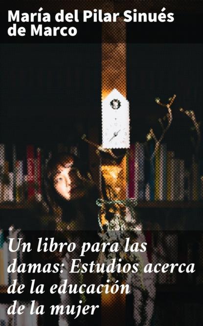 María del Pilar Sinués de Marco Un libro para las damas: Estudios acerca de la educación de la mujer pilar portocarrero la otra cuestión de piel