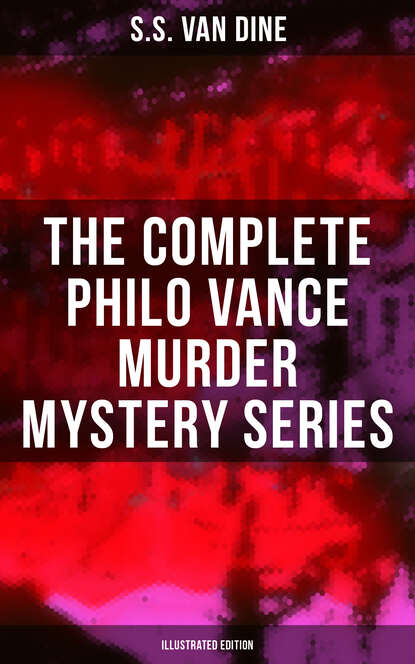 S.S. Van Dine The Complete Philo Vance Murder Mystery Series (Illustrated Edition) эдит несбит the complete bastable family series illustrated edition