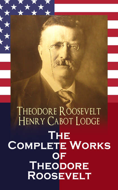 Henry Cabot Lodge The Complete Works of Theodore Roosevelt theodore roosevelt the naval war of 1812 complete edition
