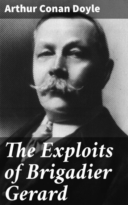 Arthur Conan Doyle The Exploits of Brigadier Gerard doyle a the exploits of brigadier gerard and the adventures of gerard