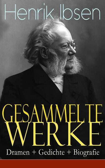 Henrik Ibsen Gesammelte Werke: Dramen + Gedichte + Biografie людвиг тик gesammelte werke romane dramen erzählungen märchen aufsätze gedichte übersetzungen biografie