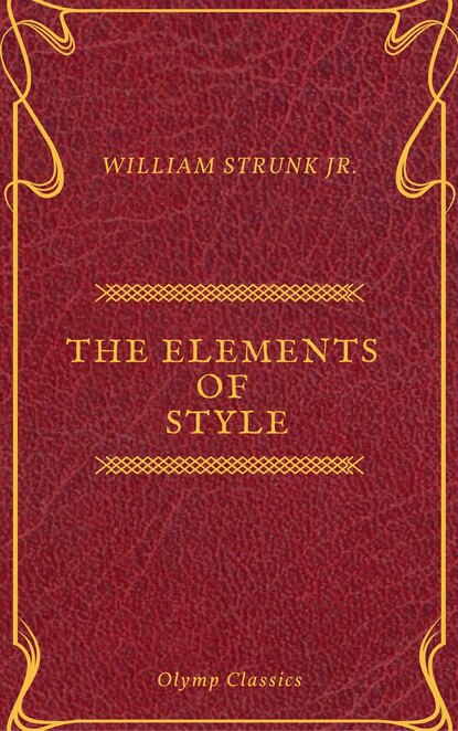 William Strunk Jr. The Elements of Style ( Olymp Classics ) william jr strunk the elements of style 18 essential rules for good writing in english