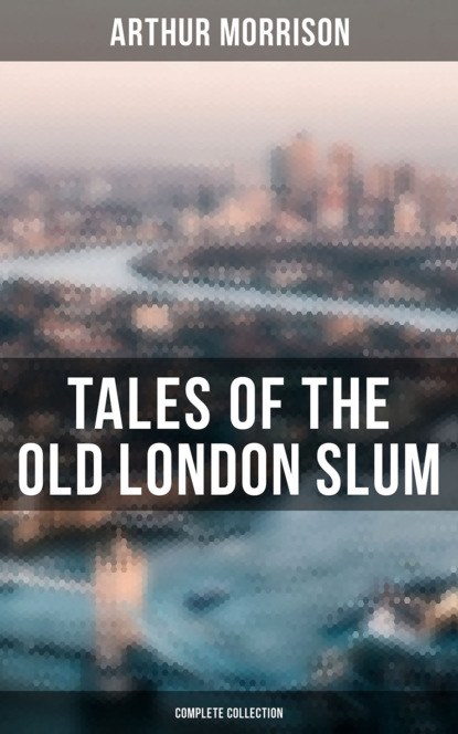 Morrison Arthur Tales of the Old London Slum – Complete Series arthur morrison tales of the old london slum – complete collection 4 novels