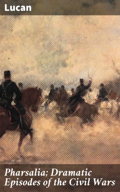 Lucan Pharsalia; Dramatic Episodes of the Civil Wars lucan civil war