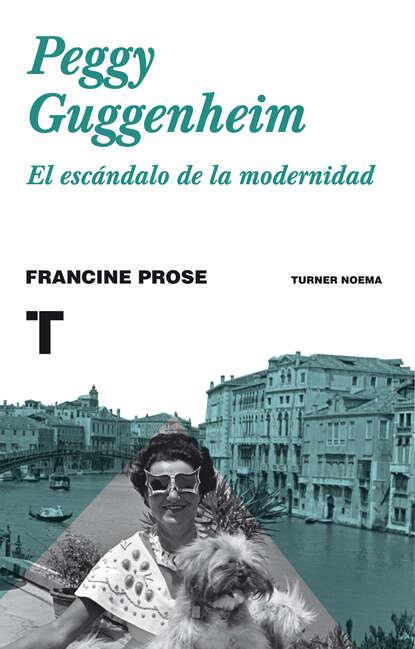 Фото - Francine Prose Peggy Guggenheim francine prose turning