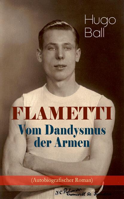 Hugo Ball FLAMETTI - Vom Dandysmus der Armen (Autobiografischer Roman) mathias kopetzki diese bescheuerte fremdheit in meiner seele autobiografischer roman ungekürzt