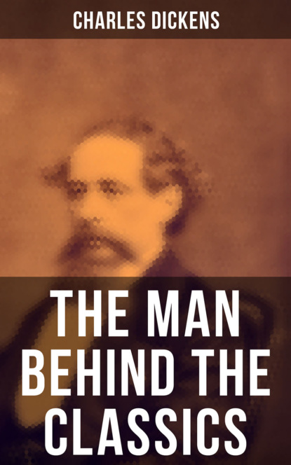 Charles Dickens Charles Dickens - The Man Behind the Classics: Autobiographical Novels, Stories, Memoirs, Letters & Biographies