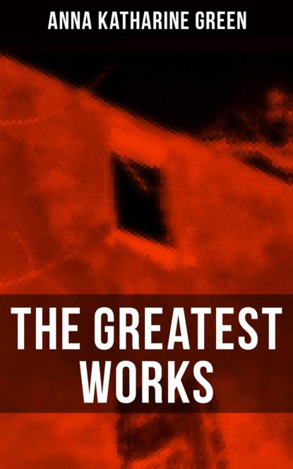 Анна Грин The Greatest Works of Anna Katharine Green