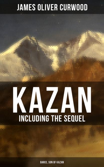James Oliver Curwood KAZAN (Including the Sequel - Baree, Son Of Kazan) james oliver curwood the valley of silent men