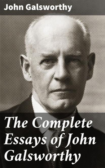 John Galsworthy The Complete Essays of John Galsworthy galsworthy john five tales