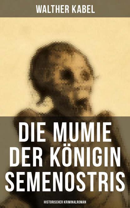 Фото - Walther Kabel Die Mumie der Königin Semenostris: Historischer Kriminalroman walther kabel walther kabel krimis über 100 kriminalromane