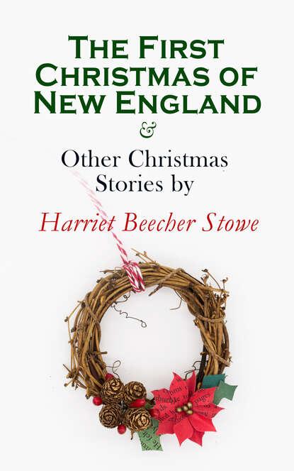 Гарриет Бичер-Стоу The First Christmas of New England & Other Christmas Stories by Harriet Beecher Stowe недорого