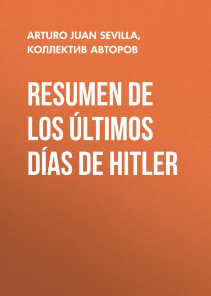 Коллектив авторов Resumen De Los Últimos Días De Hitler readtrepreneur publishing resumen de una historia del mundo a través de 6 tragos