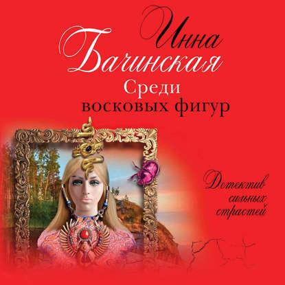 Бачинская Инна Юрьевна Среди восковых фигур обложка