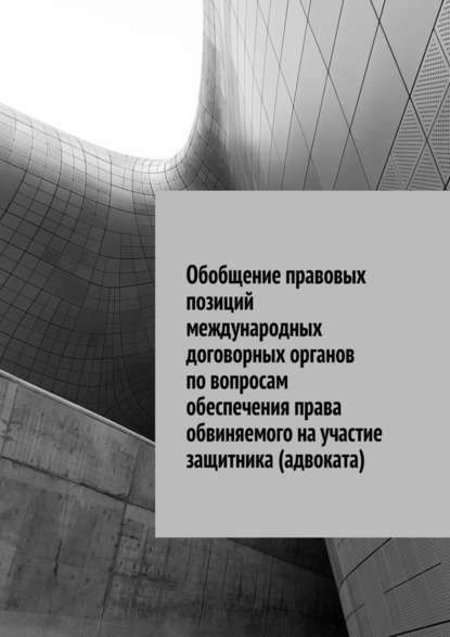 Сергей Назаров Обобщение правовых позиций международных договорных органов повопросам обеспечения права обвиняемого научастие защитника (адвоката)