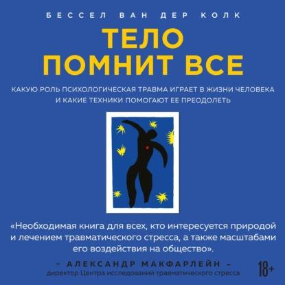 Колк Бессел ван дер Тело помнит все: какую роль психологическая травма играет в жизни человека и какие техники помогают ее преодолеть обложка