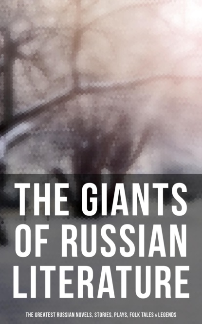 Максим Горький The Giants of Russian Literature: The Greatest Russian Novels, Stories, Plays, Folk Tales & Legends