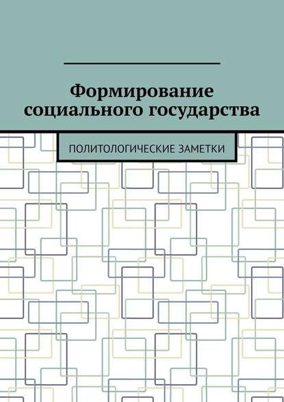 Андрей Тихомиров Формирование социального государства. Политологические заметки