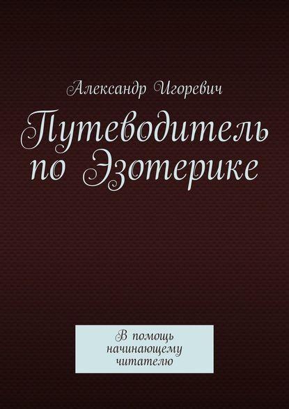 Александр Игоревич Путеводитель поЭзотерике. Впомощь начинающему читателю