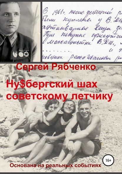 Сергей Александрович Рябченко Ну$бергский шах советскому летчику