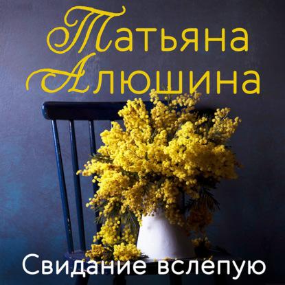 Алюшина Татьяна Александровна Свидание вслепую обложка