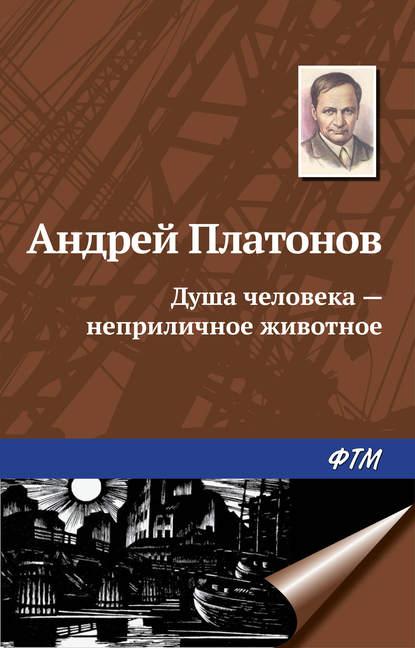 Андрей Платонов Душа человека – неприличное животное андрей платонов душа человека – неприличное животное
