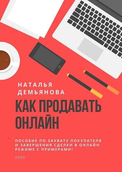 Наталья Демьянова Как продавать онлайн. Пособие по захвату покупателя и завершению сделки в онлайн-режиме с примерами!
