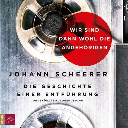 Johann Scheerer Wir sind dann wohl die Angehörigen - Die Geschichte einer Entführung недорого