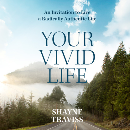 Shayne Traviss Your Vivid Life - An Invitation to Live a Radically Authentic Life (Unabridged) maggie shayne thicker than water