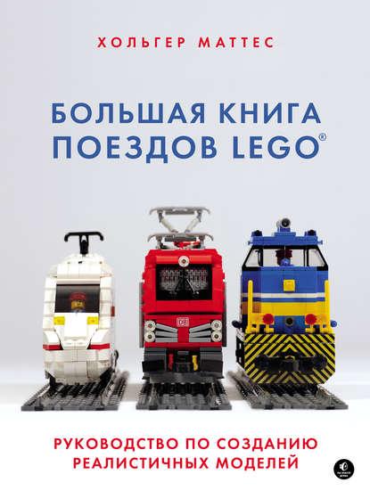 Маттес Хольгер Большая книга поездов LEGO. Руководство по созданию реалистичных моделей