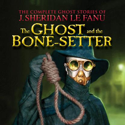 J. Sheridan Le Fanu The Ghost and the Bone-setter - The Complete Ghost Stories of J. Sheridan Le Fanu, Vol. 5 of 30 (Unabridged) ghost omnibus volume 5