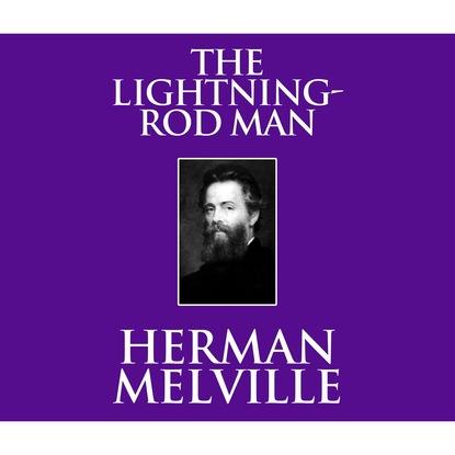 Herman Melville The Lightning-Rod Man (Unabridged) man of the people
