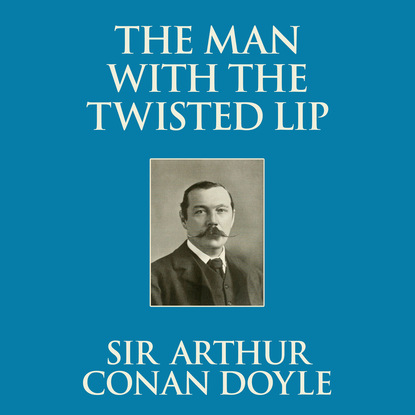 Sir Arthur Conan Doyle The Man with the Twisted Lip (Unabridged) sir arthur conan doyle the poison belt professor challenger 2 unabridged