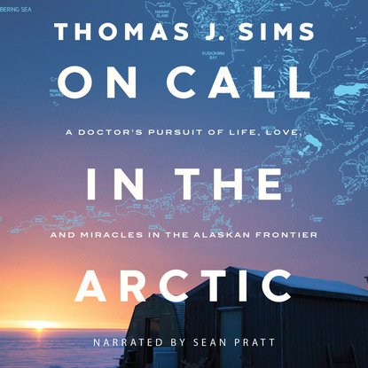 Thomas J. Sims On Call in the Arctic - A Doctor's Pursuit of Life, Love, and Miracles in the Alaskan Frontier (Unabridged) j thomas ford the patsy returns