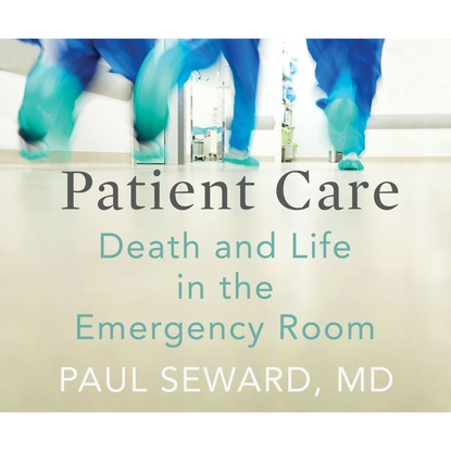 Paul Seward MD Patient Care - Death and Life in the Emergency Room (Unabridged) paul vidich the coldest warrior unabridged