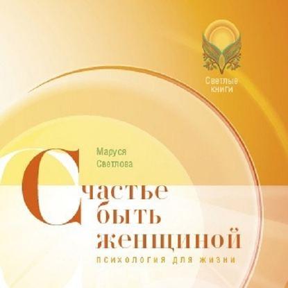 Фото - Маруся Светлова Счастье быть женщиной покатилова н счастье быть женщиной две книги в одной рожденная женщиной рожденная желать dvd
