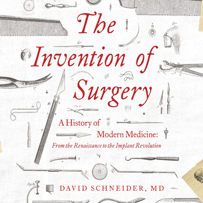 David Schneider MD The Invention of Surgery - A History of Modern Medicine: From the Renaissance to the Implant Revolution (Unabridged) david a kessler md end of overeating