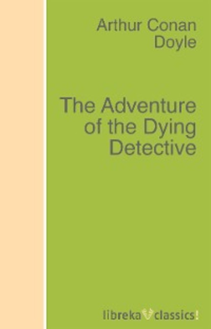 Arthur Conan Doyle The Adventure of the Dying Detective sir arthur conan doyle adventure of the golden pince nez the the