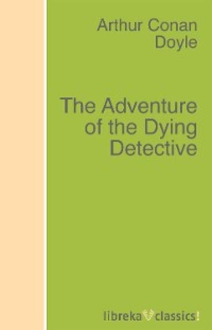 Arthur Conan Doyle The Adventure of the Dying Detective недорого