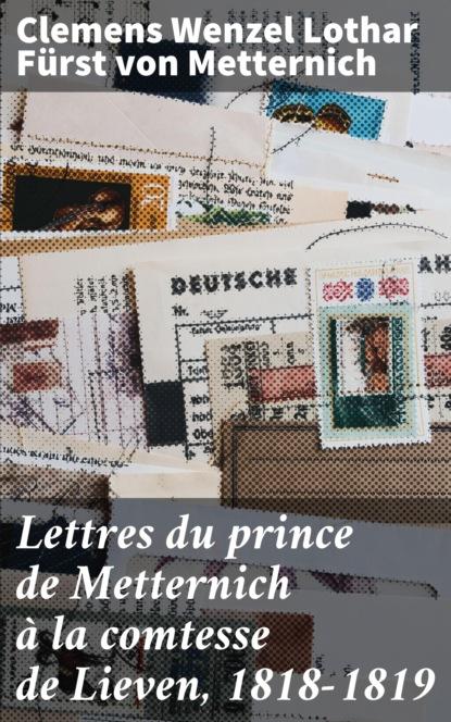 Clemens Wenzel Lothar Fürst von Metternich Lettres du prince de Metternich à la comtesse de Lieven, 1818-1819 clemens metternich lettres historiques politiques et critiques sur les événements qui se sont passés depuis 1778 jusqu à présent t 10