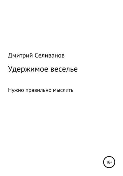 Дмитрий Селиванов Удержимое веселье. Нужно правильно мыслить вячеслав пьецух русская тема о нашей жизни и литературе