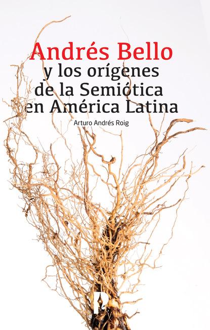 Arturo Andrés Roig Andrés Bello y los orígenes de la Semiótica en América Latina cultura y creacion intelectual en america latina