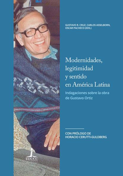 Oscar Pacheco Modernidades, legitimidad y sentido en América Latina. Indagaciones sobre la obra de Gustavo Ortiz gabriela grosores reflexiones sobre historia social desde nuestra américa