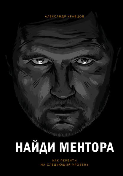 Александр Кравцов Найди ментора кравцов александр леонидович найди ментора как перейти на следующий уровень