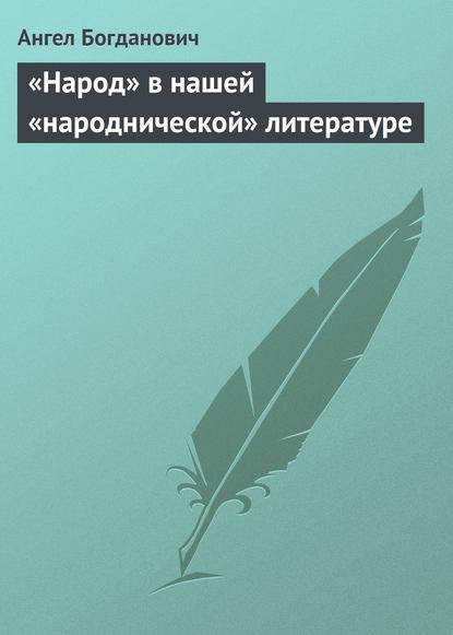Ангел Богданович «Народ» в нашей «народнической» литературе ангел богданович текущие заметки