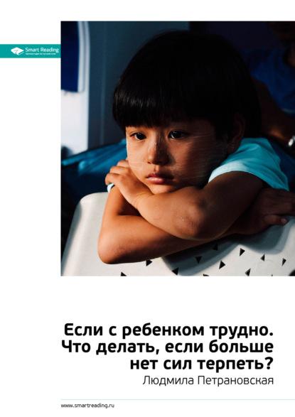 Smart Reading Ключевые идеи книги: Если с ребенком трудно. Что делать, если больше нет сил терпеть? Людмила Петрановская петрановская л в если с ребёнком трудно