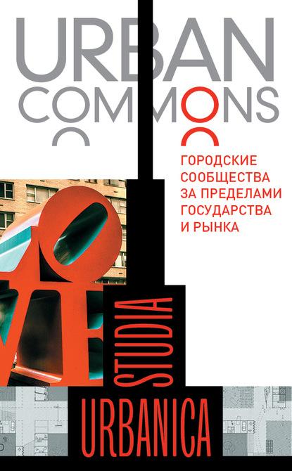 Коллектив авторов Urban commons. Городские сообщества за пределами государства и рынка